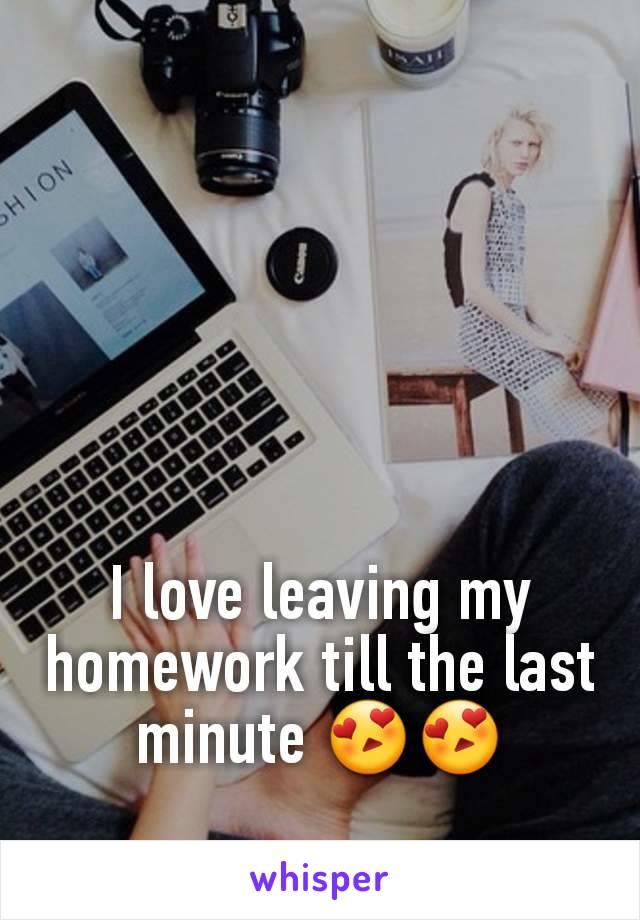 I love leaving my homework till the last minute 😍😍