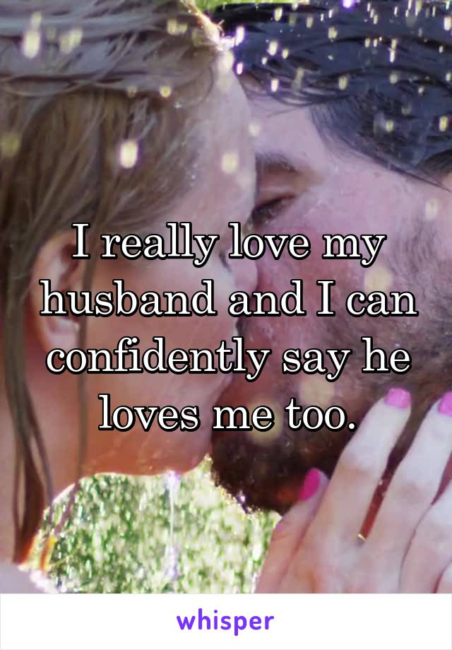 I really love my husband and I can confidently say he loves me too.