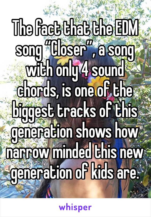 """The fact that the EDM song """"Closer"""", a song with only 4 sound chords, is one of the biggest tracks of this generation shows how narrow minded this new generation of kids are."""
