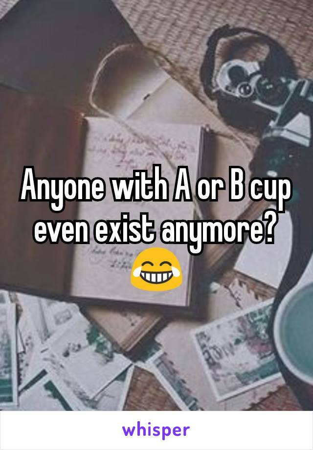 Anyone with A or B cup even exist anymore? 😂