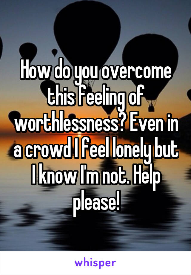 How do you overcome this feeling of worthlessness? Even in a crowd I feel lonely but I know I'm not. Help please!
