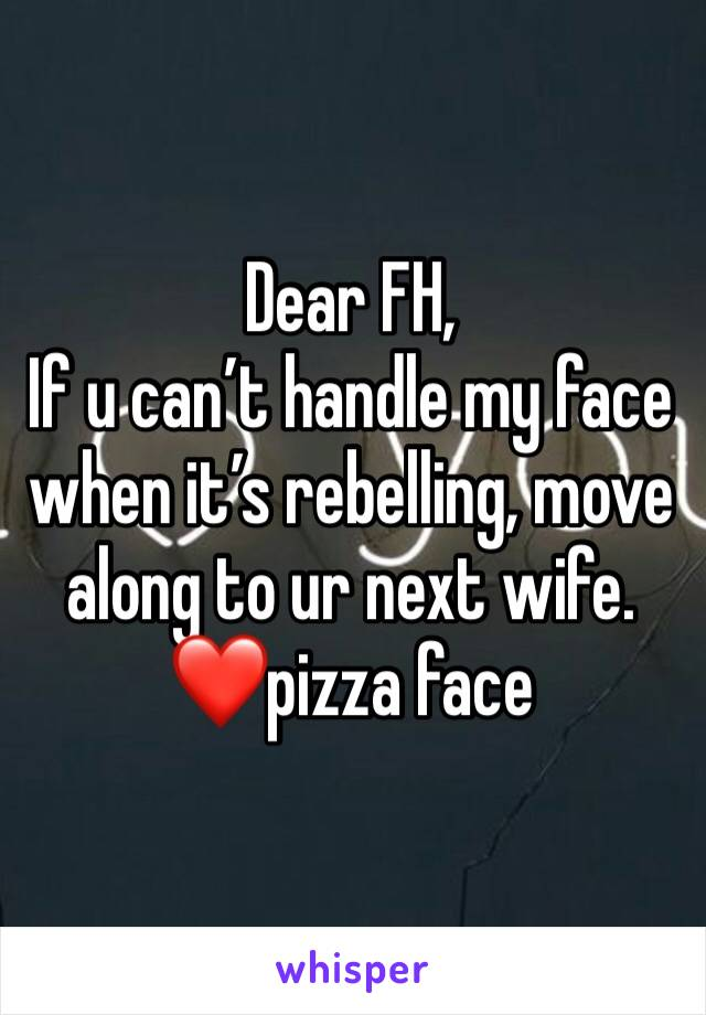 Dear FH, If u can't handle my face when it's rebelling, move along to ur next wife.  ❤️pizza face