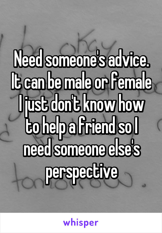 Need someone's advice. It can be male or female I just don't know how to help a friend so I need someone else's perspective