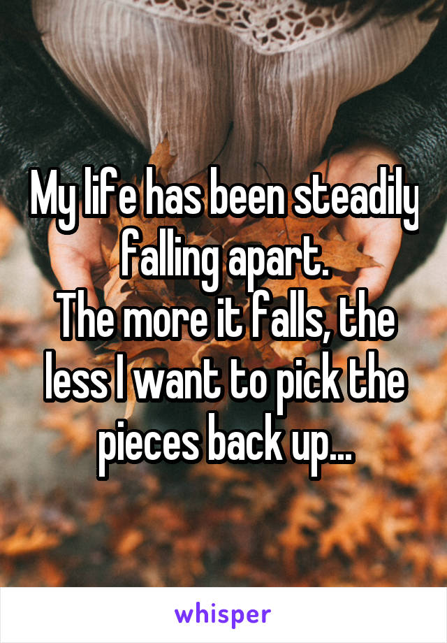 My life has been steadily falling apart. The more it falls, the less I want to pick the pieces back up...