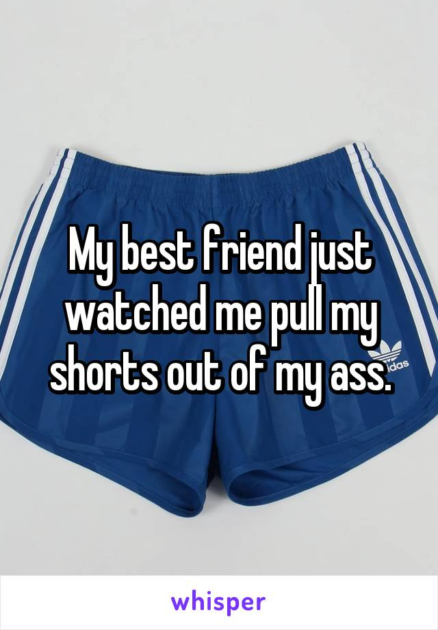 My best friend just watched me pull my shorts out of my ass.