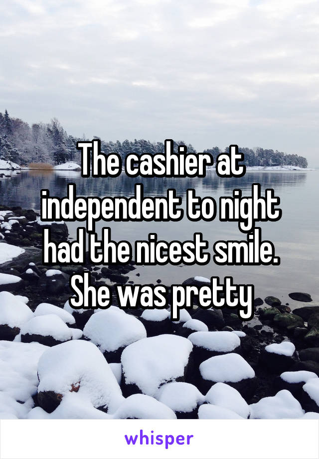 The cashier at independent to night had the nicest smile. She was pretty