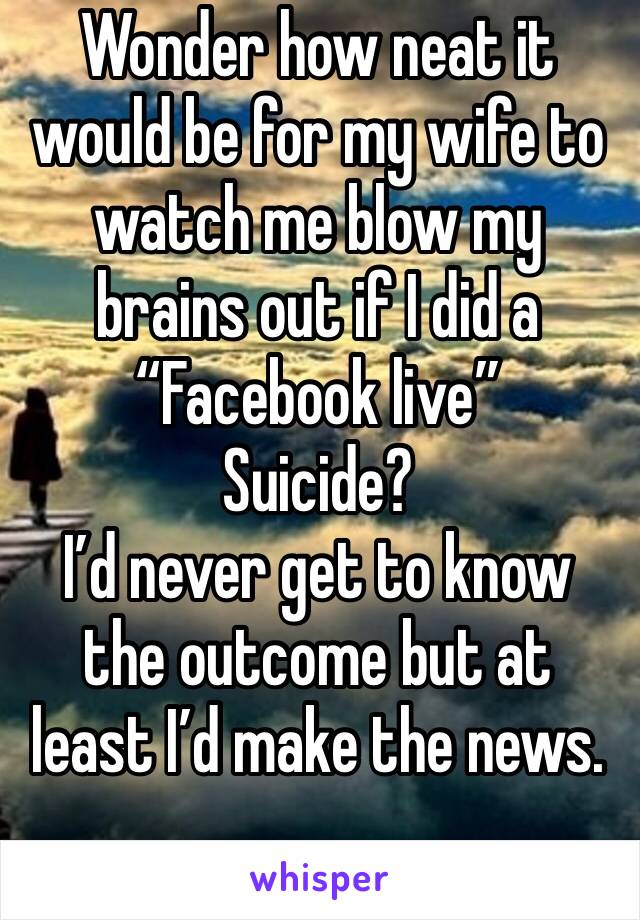 """Wonder how neat it would be for my wife to watch me blow my brains out if I did a """"Facebook live"""" Suicide?  I'd never get to know the outcome but at least I'd make the news."""