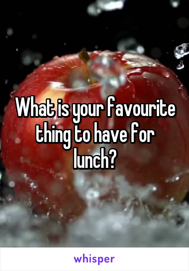 What is your favourite thing to have for lunch?