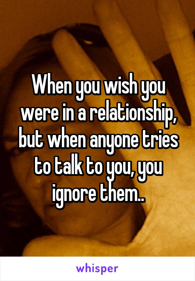 When you wish you were in a relationship, but when anyone tries to talk to you, you ignore them..
