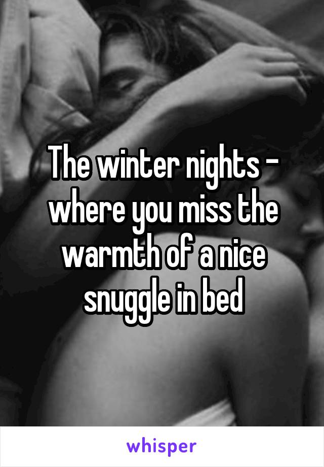 The winter nights - where you miss the warmth of a nice snuggle in bed