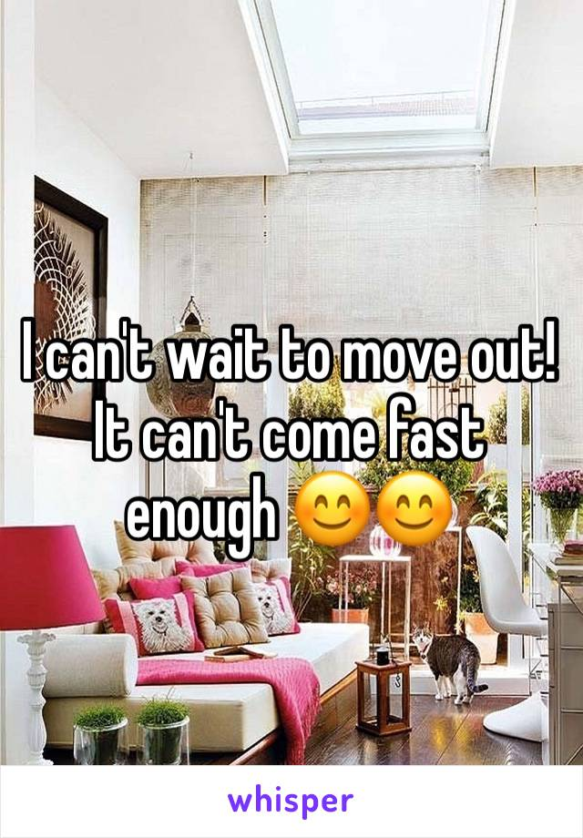 I can't wait to move out! It can't come fast enough 😊😊