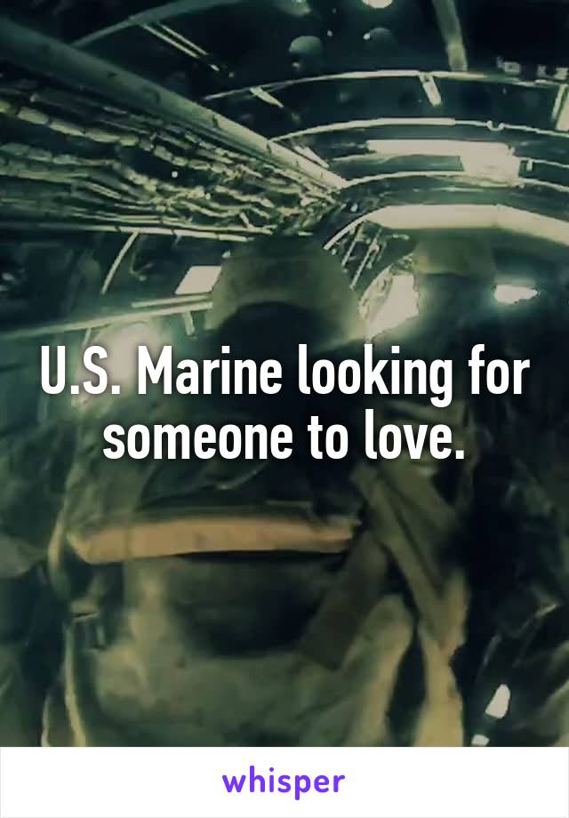 U.S. Marine looking for someone to love.