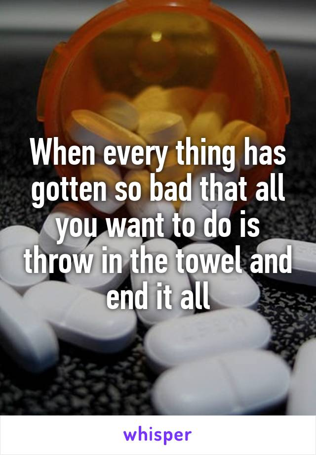 When every thing has gotten so bad that all you want to do is throw in the towel and end it all