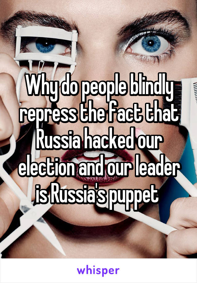 Why do people blindly repress the fact that Russia hacked our election and our leader is Russia's puppet
