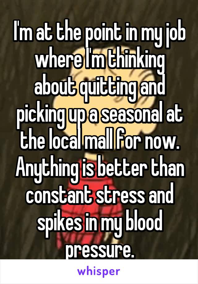 I'm at the point in my job where I'm thinking about quitting and picking up a seasonal at the local mall for now. Anything is better than constant stress and spikes in my blood pressure.