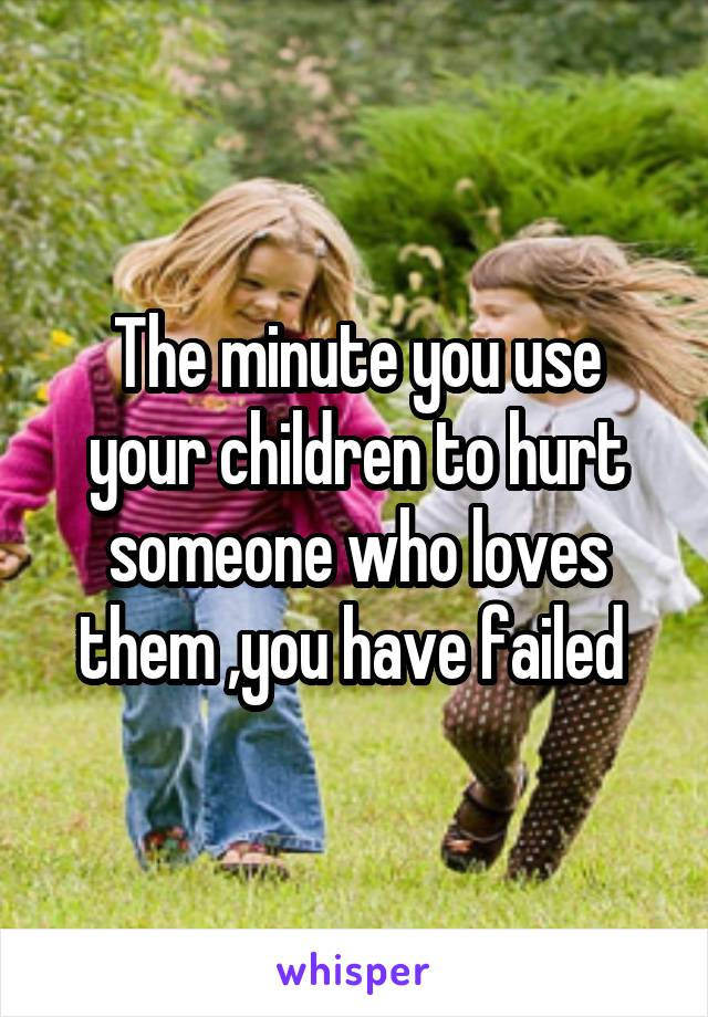 The minute you use your children to hurt someone who loves them ,you have failed