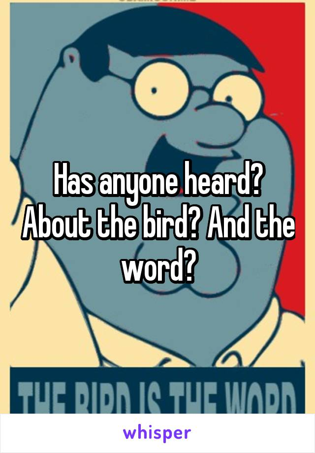 Has anyone heard? About the bird? And the word?