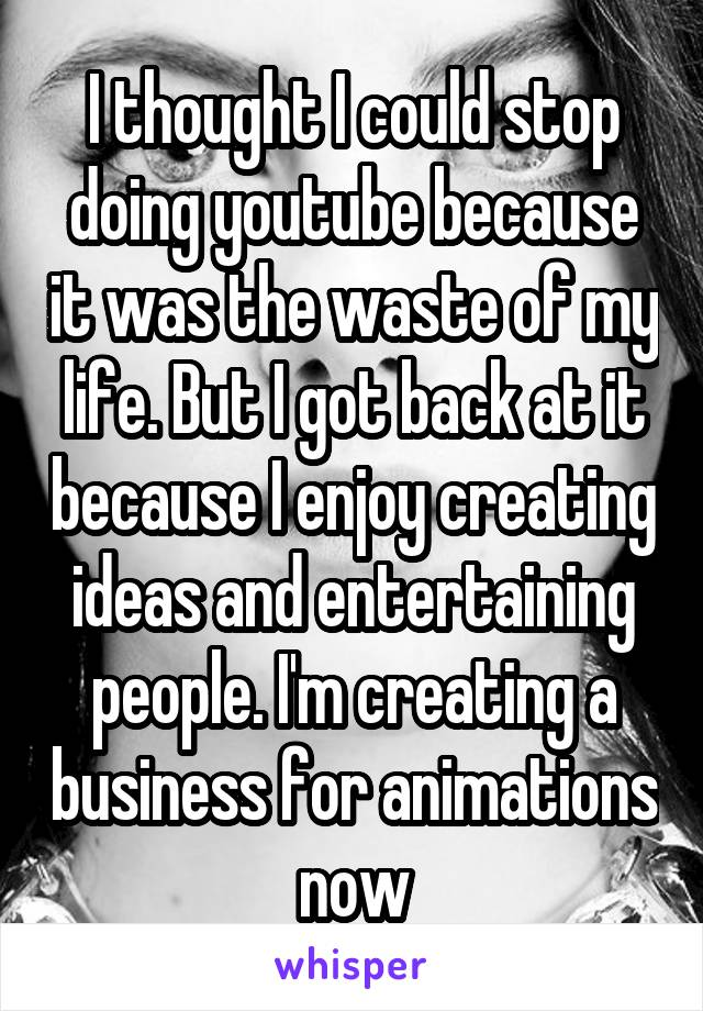 I thought I could stop doing youtube because it was the waste of my life. But I got back at it because I enjoy creating ideas and entertaining people. I'm creating a business for animations now
