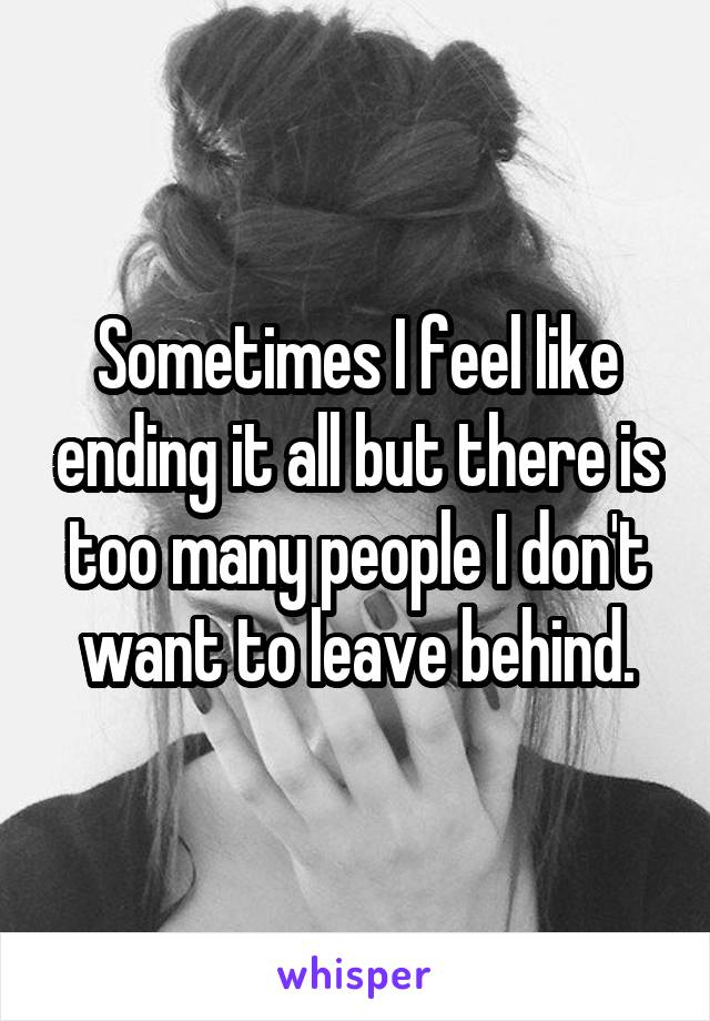Sometimes I feel like ending it all but there is too many people I don't want to leave behind.