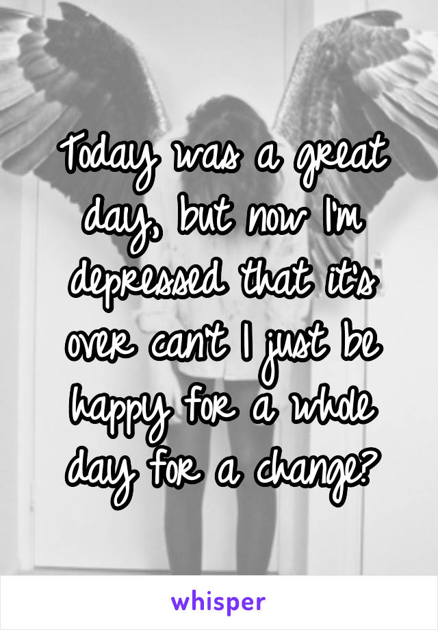 Today was a great day, but now I'm depressed that it's over can't I just be happy for a whole day for a change?