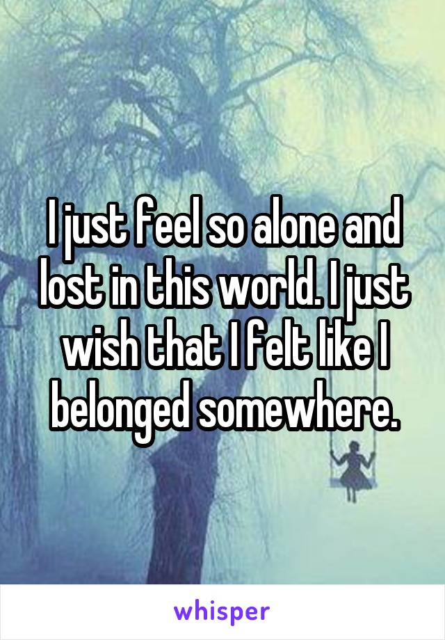 I just feel so alone and lost in this world. I just wish that I felt like I belonged somewhere.
