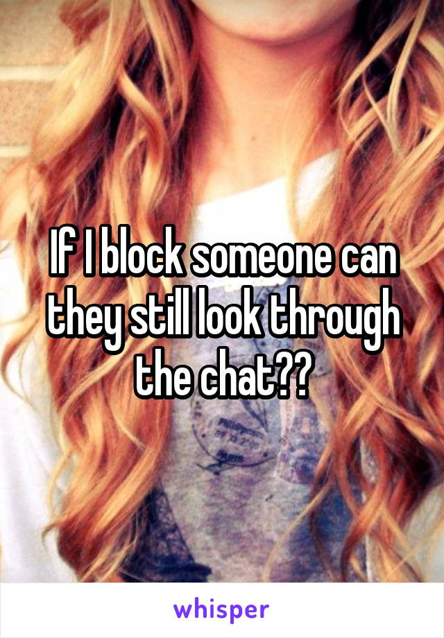 If I block someone can they still look through the chat??