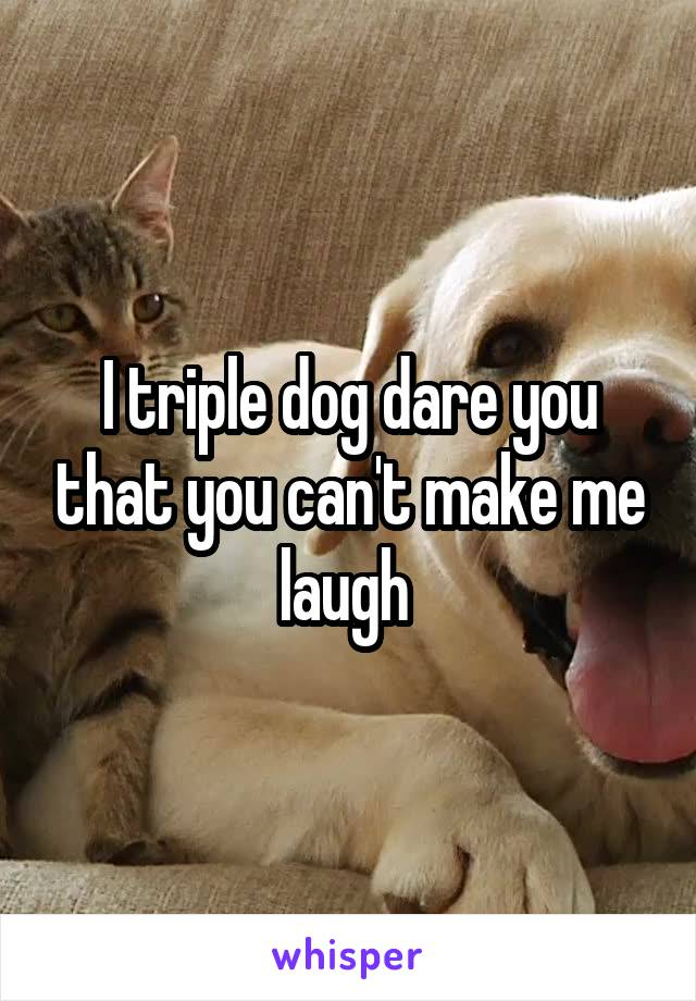 I triple dog dare you that you can't make me laugh