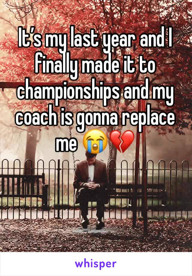 It's my last year and I finally made it to championships and my coach is gonna replace me 😭💔