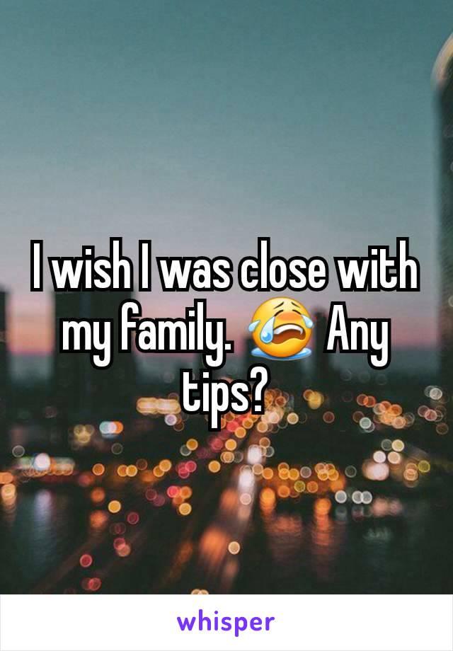 I wish I was close with my family. 😭 Any tips?