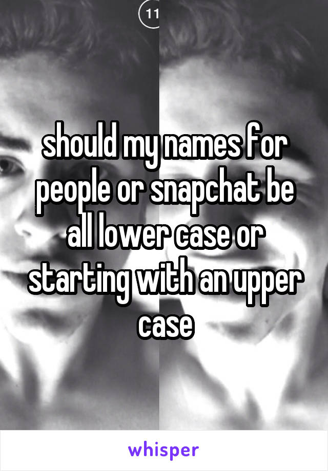 should my names for people or snapchat be all lower case or starting with an upper case