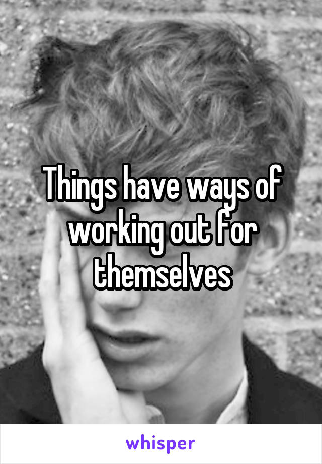 Things have ways of working out for themselves