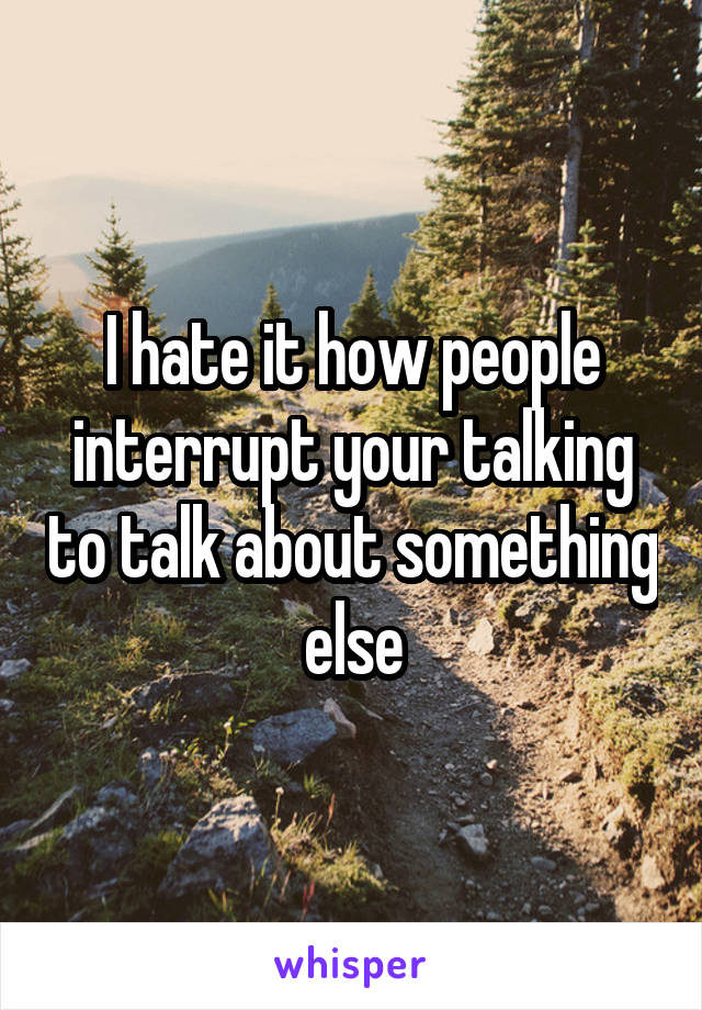 I hate it how people interrupt your talking to talk about something else