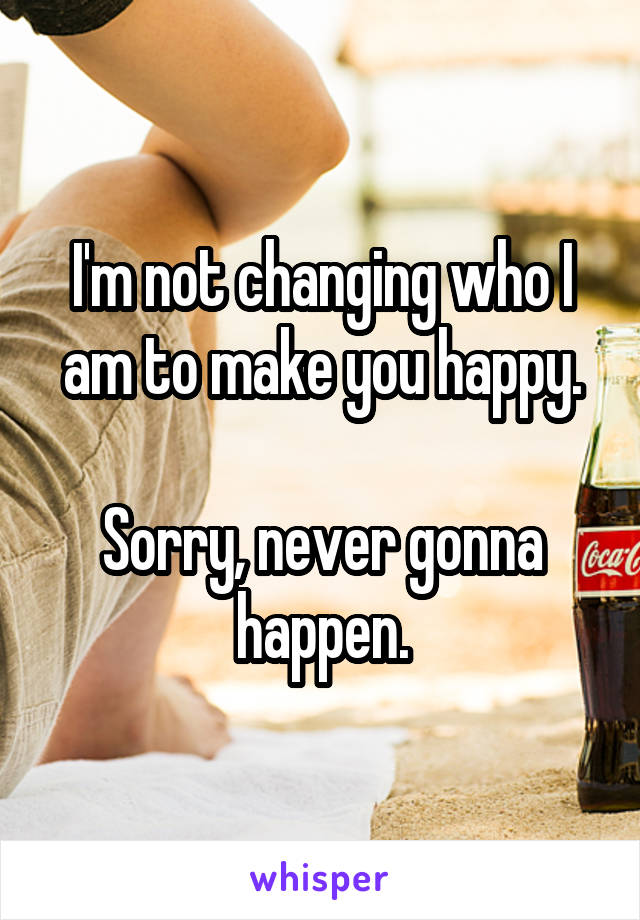 I'm not changing who I am to make you happy.  Sorry, never gonna happen.