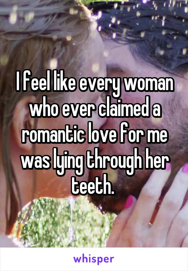 I feel like every woman who ever claimed a romantic love for me was lying through her teeth.