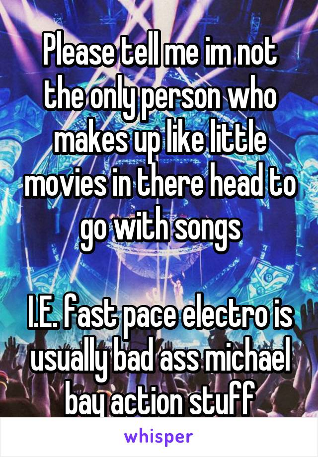 Please tell me im not the only person who makes up like little movies in there head to go with songs  I.E. fast pace electro is usually bad ass michael bay action stuff