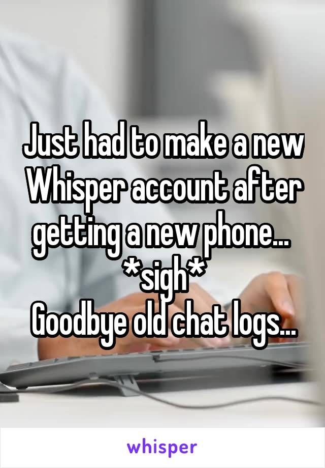 Just had to make a new Whisper account after getting a new phone...  *sigh* Goodbye old chat logs...