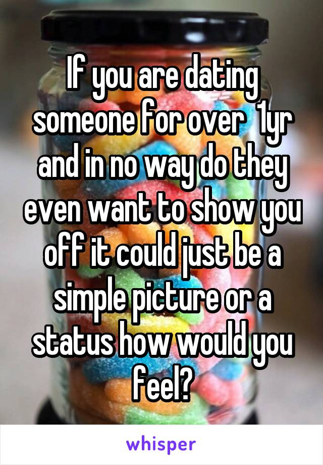 If you are dating someone for over  1yr and in no way do they even want to show you off it could just be a simple picture or a status how would you feel?