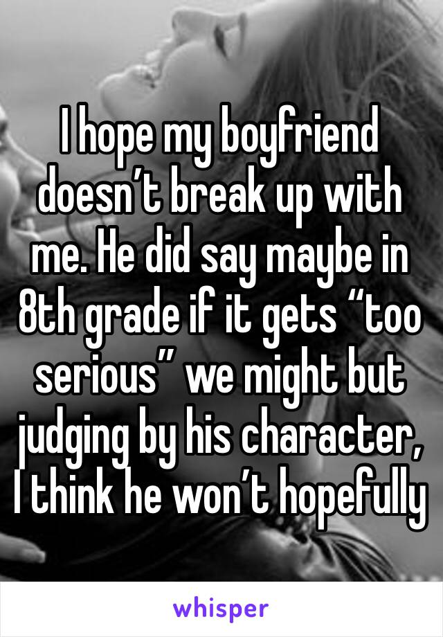 "I hope my boyfriend doesn't break up with me. He did say maybe in 8th grade if it gets ""too serious"" we might but judging by his character, I think he won't hopefully"