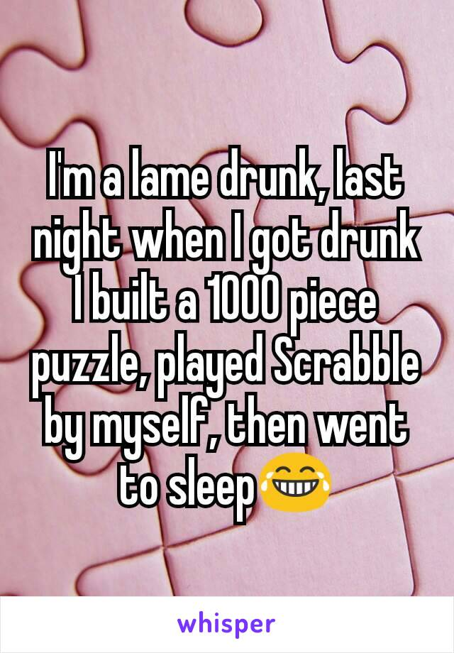 I'm a lame drunk, last night when I got drunk I built a 1000 piece puzzle, played Scrabble by myself, then went to sleep😂