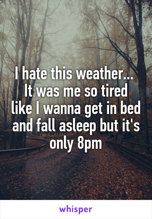 I hate this weather...  It was me so tired like I wanna get in bed and fall asleep but it's only 8pm