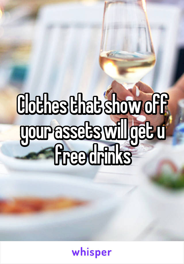 Clothes that show off your assets will get u free drinks