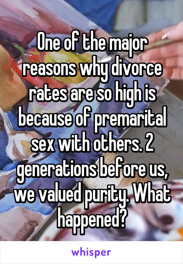One of the major reasons why divorce rates are so high is because of premarital sex with others. 2 generations before us, we valued purity. What happened?