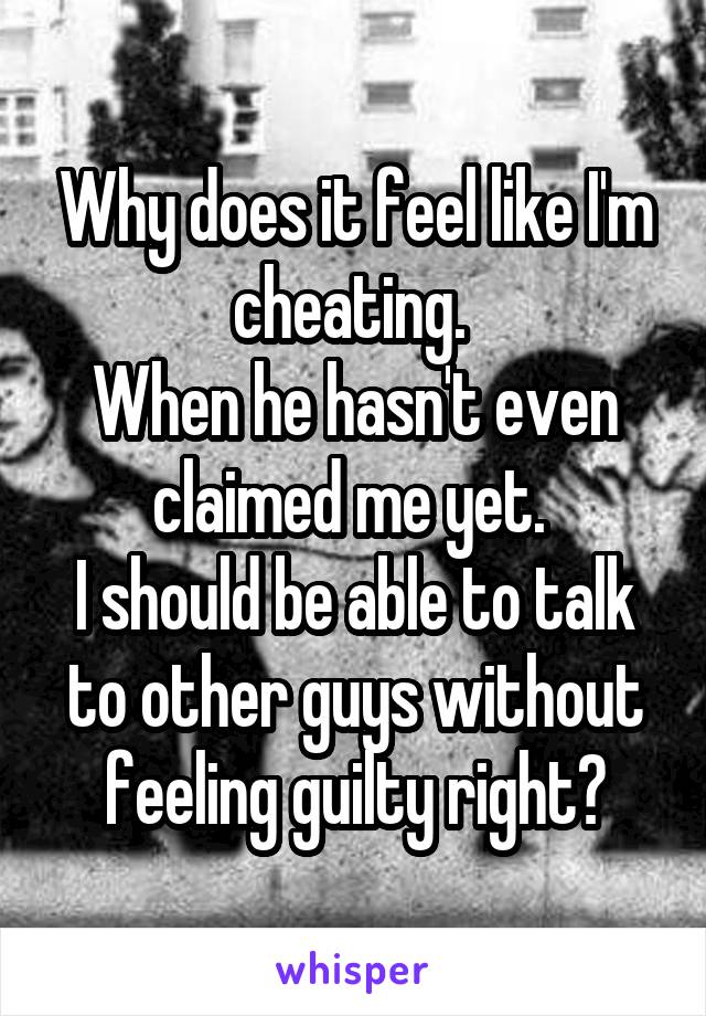 Why does it feel like I'm cheating.  When he hasn't even claimed me yet.  I should be able to talk to other guys without feeling guilty right?