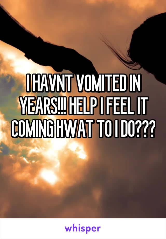I HAVNT VOMITED IN YEARS!!! HELP I FEEL IT COMING HWAT TO I DO???