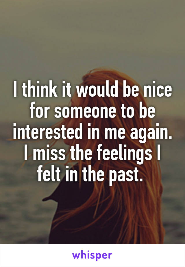 I think it would be nice for someone to be interested in me again. I miss the feelings I felt in the past.