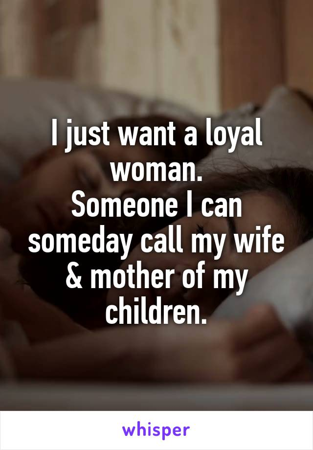 I just want a loyal woman. Someone I can someday call my wife & mother of my children.