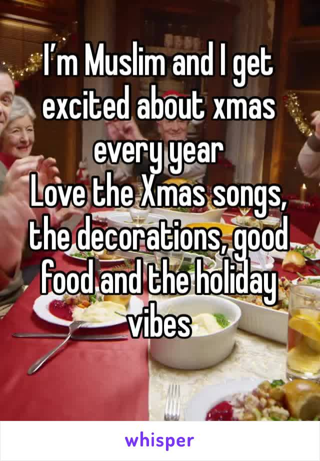 I'm Muslim and I get excited about xmas every year Love the Xmas songs, the decorations, good food and the holiday vibes