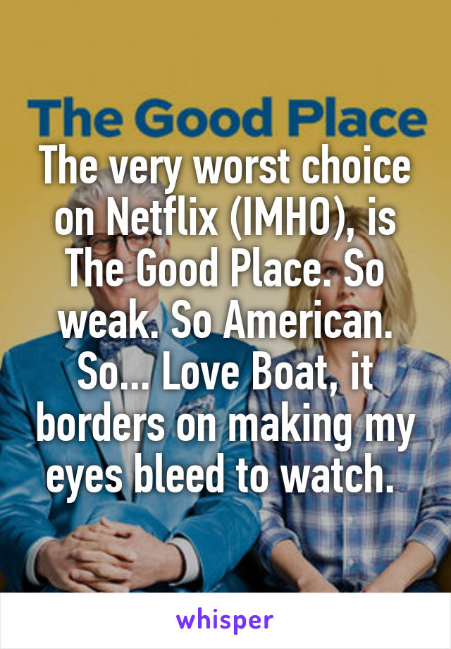 The very worst choice on Netflix (IMHO), is The Good Place. So weak. So American. So... Love Boat, it borders on making my eyes bleed to watch.