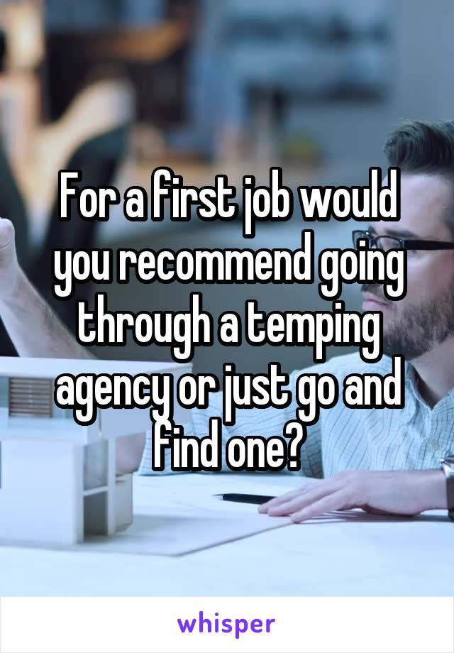 For a first job would you recommend going through a temping agency or just go and find one?