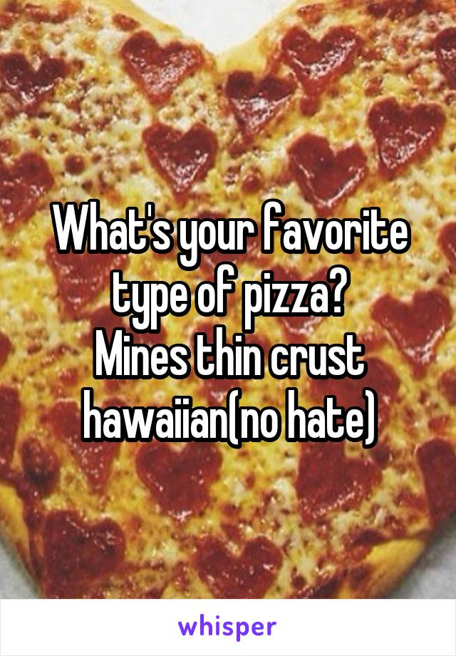 What's your favorite type of pizza? Mines thin crust hawaiian(no hate)